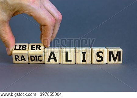 Radicalism Or Liberalism Symbol. Male Hand Turns Cubes And Changes The Word 'radicalism' To 'liberal