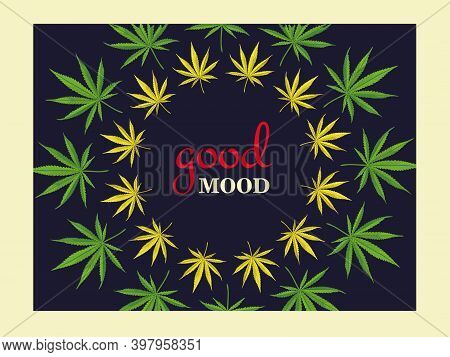 Dark Background Design With Marihuana Leaves, Ganja, Cannabis With Text. Good Mood And Leaves Around