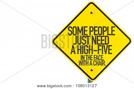Some People Just Need A High-Five - In The Face. In The Chair. sign isolated on white background