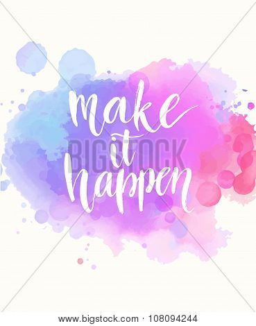 Make it happen. Handwritten white phrase on pink and purple watercolor imitation background with stains, brush typography for poster, t-shirt or card. Vector calligraphy art poster
