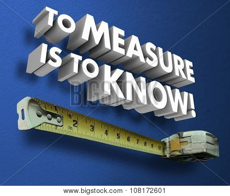 To Measure is to Know words in 3d letters and measuring tape to illustrate measurement of metrics or specifications to learn and understand