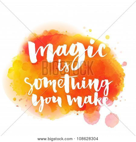 Magic is something you make. Inspirational quote about life and love.  Modern calligraphy text, hand