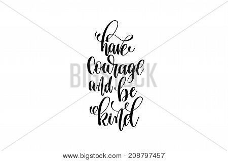 have courage and be kind hand written lettering inscription motivation and inspiration positive quote to printing poster, calligraphy vector illustration
