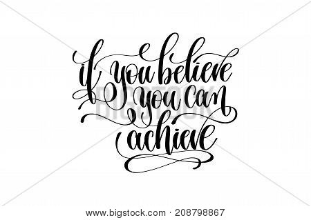 if you believe you can achieve hand written lettering inscription motivation and inspiration positive quote to printing poster, calligraphy vector illustration