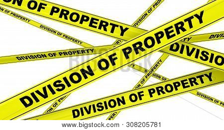 Division Of Property. Yellow Warning Tapes With Black Text Division Of Property. Isolated. 3d Illust