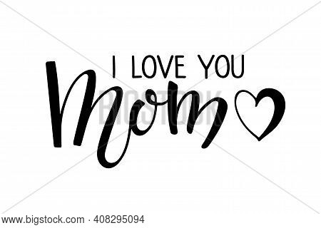I Love You Mom Text. Handwritten Calligraphy Vector Illustration. Mothers Day Card. Modern Brush Cal