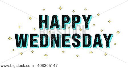 Happy Wednesday Poster. Greeting Text Of Happy Wednesday, Composition Of Star Glitters And Isometric