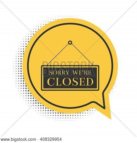 Black Hanging Sign With Text Sorry Were Closed Icon Isolated On White Background. Yellow Speech Bubb