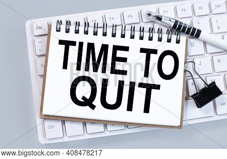 Time To Quit. Text On White Notepad Paper On White Keyboard On Gray Background