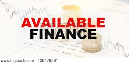 Available Finance - Financial Text On The Background Of Coins, Chart In The Early Morning