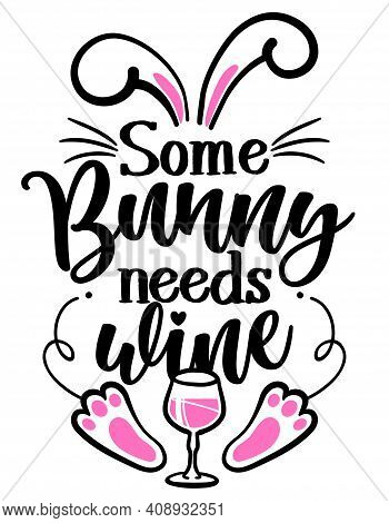 Some Bunny Needs Wine (somebody Needs Wine) - Sassy Calligraphy Phrase For Easter Day. Hand Drawn Le