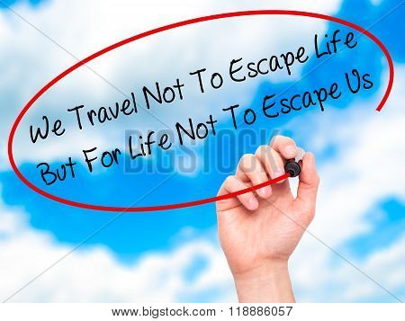 Man Hand Writing We Travel Not To Escape Life But For Life Not To Escape Us   With Black Marker On V