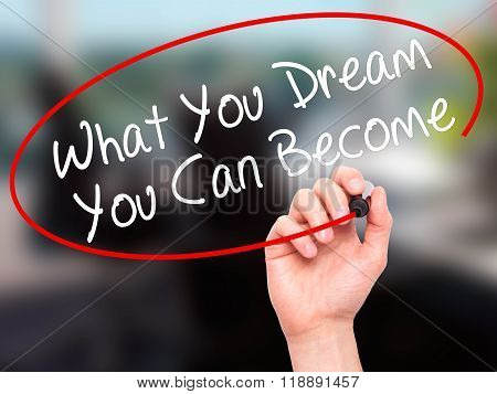 Man Hand Writing What You Dream You Can Become With Black Marker On Visual Screen