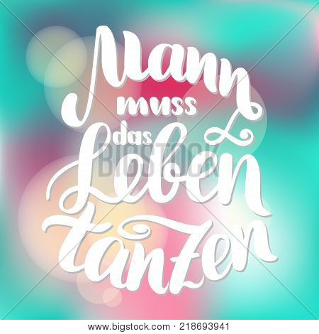 Mann muss das Leben tanzen. Vector hand-drawn brush lettering illustration on blurred colorful background. German quotes for post cards, posters, printing and web