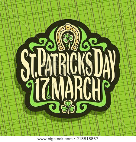 Vector logo for Saint Patricks Day, label with original typeface for text st. patrick's day 17 march, vintage poster with green sprout of trefoil, lucky symbol of patricks holiday - golden horseshoe.