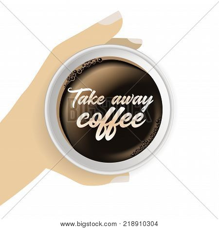 Top view of hand holding realistic and to go paper coffee cup. Object isolated on the white background. Poster with Takeaway coffee text.