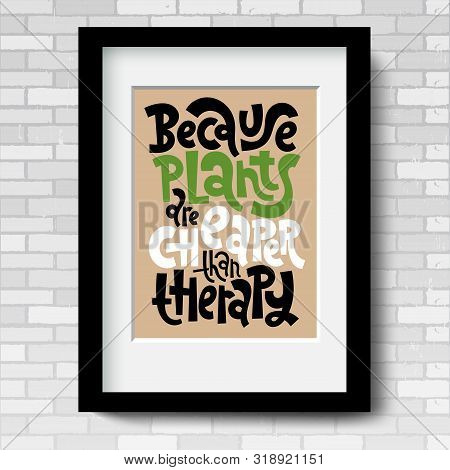 Because Plants Are Cheaper Than Therapy. Vector Poster Template With Black Frame And Passe-partout O