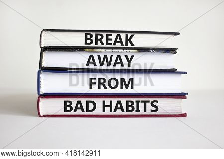 Break Bad Habits Symbol. Wooden Books With Words 'break Away From Bad Habits'. Beautiful White Backg