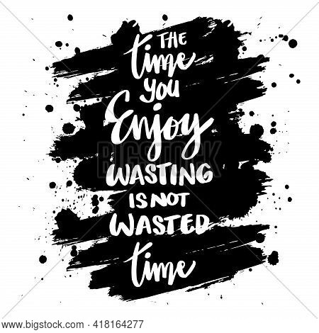 Time You Enjoy Wasting Is Not Wasted Time. Motivational Quote.