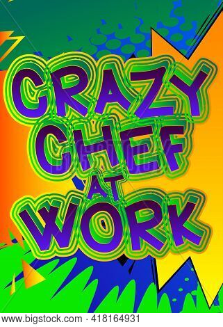 Crazy Chef At Work - Comic Book Style Text. Restaurant Event Related Words, Quote On Colorful Backgr