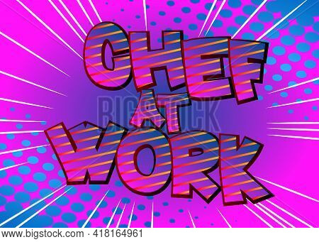 Chef At Work - Comic Book Style Text. Restaurant Event Related Words, Quote On Colorful Background.