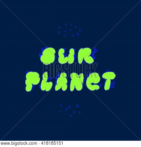 The Inscription Is Our Planet. Green Phrase Our Planet On A Dark Blue Background. Vector Stock Illus