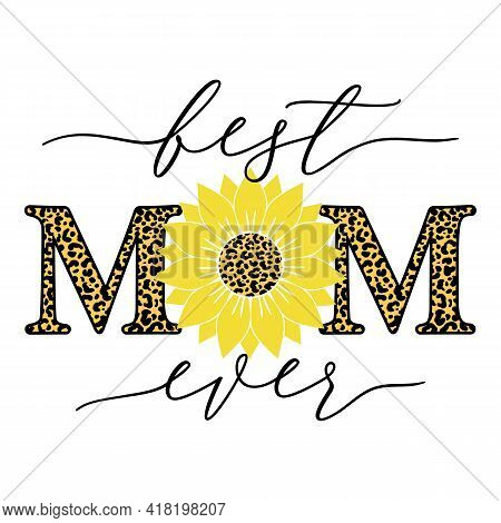Vector Illustration Of Best Mom Ever Quote With Sunflower And Leopard Print Isolated On White Backgr