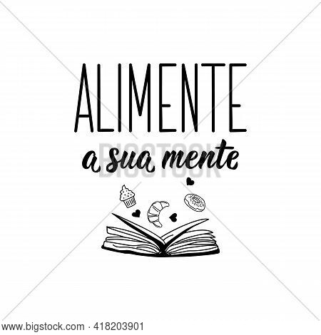 Alimente A Sua Mente. Brazilian Lettering. Translation From Portuguese - Feed Your Mind. Modern Vect