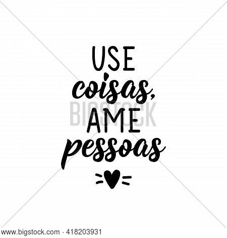 Use Coisas, Ame Pessoas. Brazilian Lettering. Translation From Portuguese - Use Things, Love People.