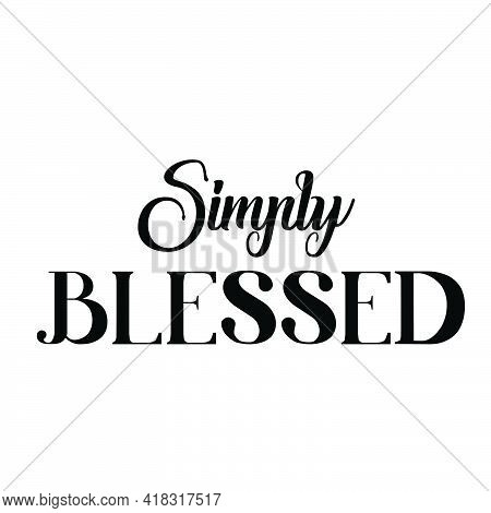 Simply Blessed, Christian Saying, Typography For Print Or Use As Poster, Card, Flyer Or T Shirt