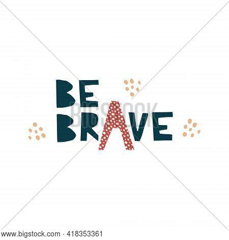 Be Brave - Cut Out Lettering Illustration Positive Vector Quote. Motivational Slogan. Inscription Fo