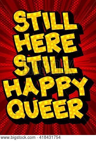 Still Here Still Happy Queer  - Comic Book Style Text. Lgbtq Event Related Words, Quote On Colorful