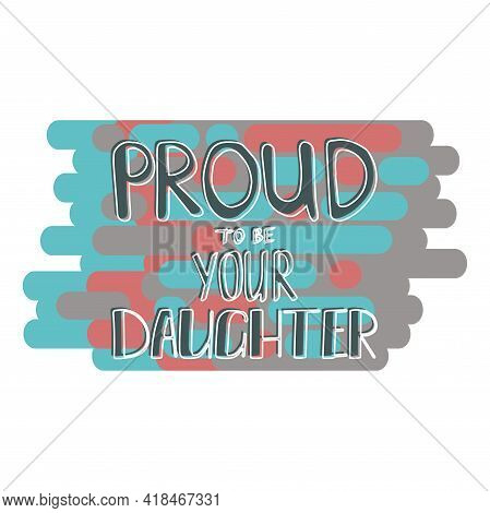 Proud To Be Your Daughter Lettering. Mothers Day Greeting.