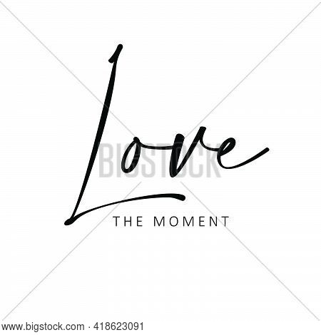 Love The Moment, Positive Vibes, Typography For Print Or Use As Poster, Card, Flyer Or T Shirt