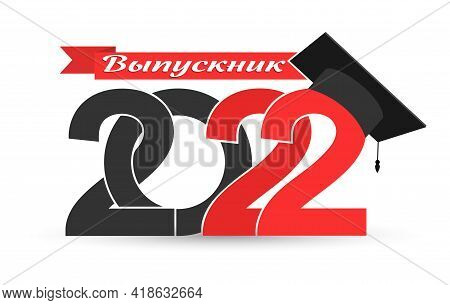 Graduate 2022. Russian Language. Stylized Inscription With The Year Of Graduation, The Graduate's Ca
