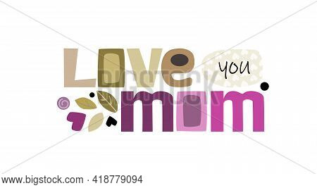 Love You Mom Colourful Letters. Appreciation Phrase For Mum S Wishes For Happy Mothers Day. Useful F