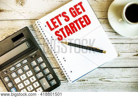Let Is Get Started Written On White Paper Near Coffee And Calculator On A Light Wooden Table. Busine