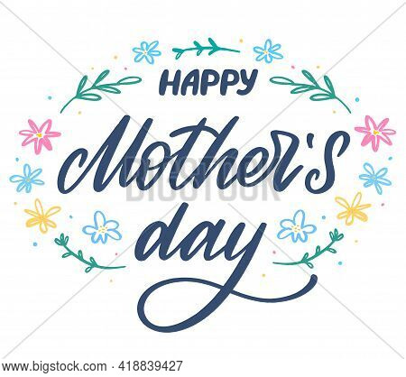 Happy Mothers Day Lettering With Flowers. Hand-made Lettering Sign For Cards, Prints, Posters, Banne