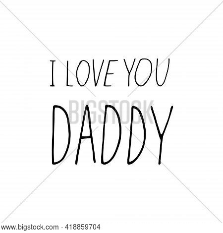 Lettering I Love You Daddy. Hand Drawn Doodle Style. Template For Card, Poster, Father Day, Birthday