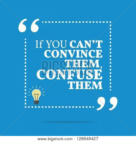 Inspirational Motivational Quote. If You Can't Convince Them, Confuse Them.