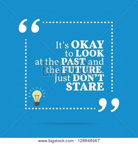 Inspirational Motivational Quote. It's Okay To Look At The Past And The Future. Just Don't Stare.