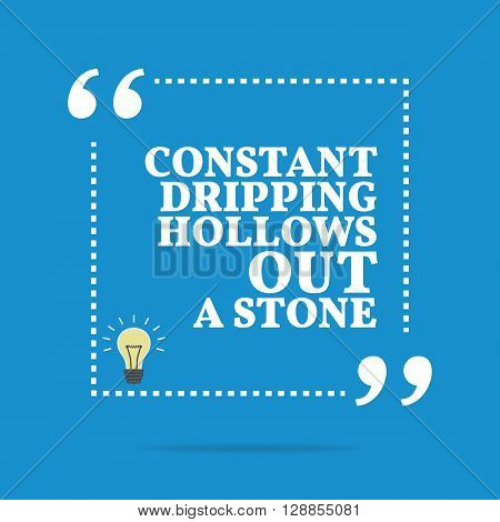 Inspirational Motivational Quote. Constant Dripping Hollows Out A Stone.