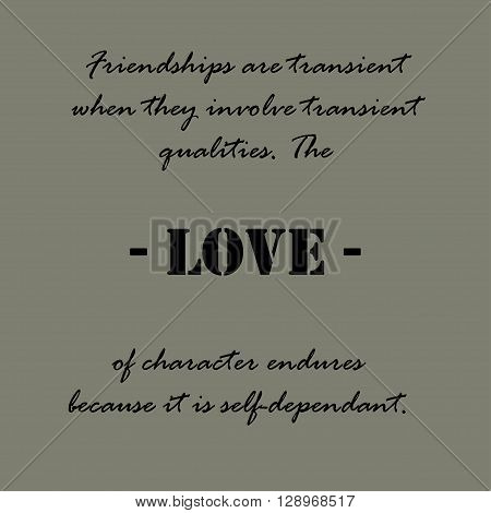 Friendships are transient when they involve transient qualities. The love of character endures because it is self-dependant. Aristotle Quotes.