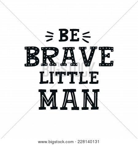 Be Brave Little Man - Cute Hand Drawn Nursery Poster With Lettering In Scandinavian Style. Kids Vect