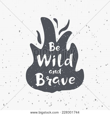 Campfire Silhouette With Hand Drawn Text Be Wild And Brave. Vector Illustration On Grunge Background