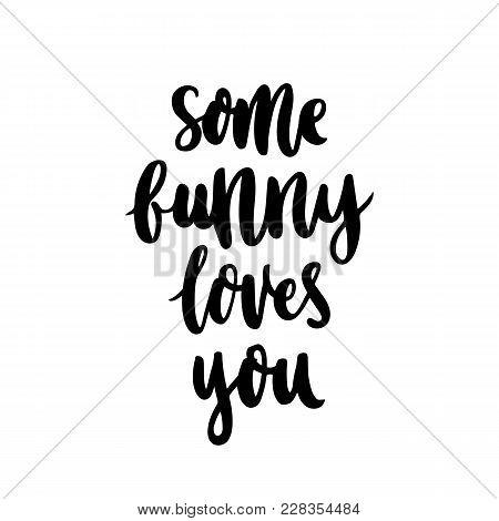 Funny Hand-drawn Lettering Phrase: Some Bunny Loves You, For Holiday Happy Easter.  It Can Be Used F