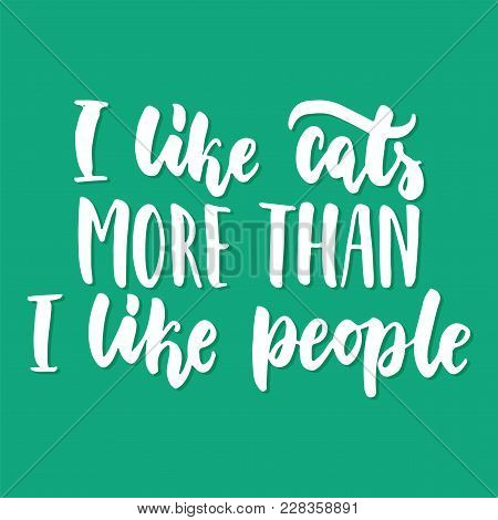 I Like Cats More Than I Like People - Hand Drawn Lettering Phrase For Animal Lovers On The Green Bac