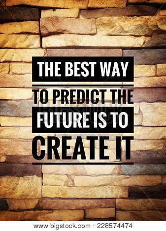 Motivational And Inspirational Quotes - The Best Way To Predict The Future Is To Create It. With Vin