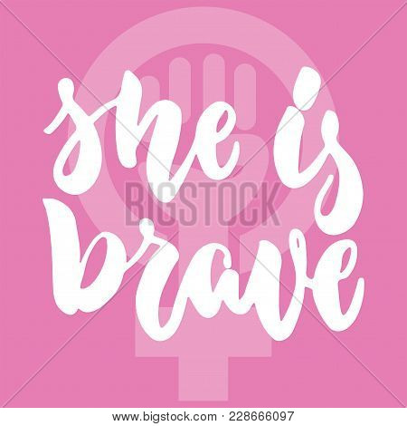 She Is Brave - Hand Drawn Lettering Phrase About Woman, Girl, Female, Feminism On The Pink Backgroun