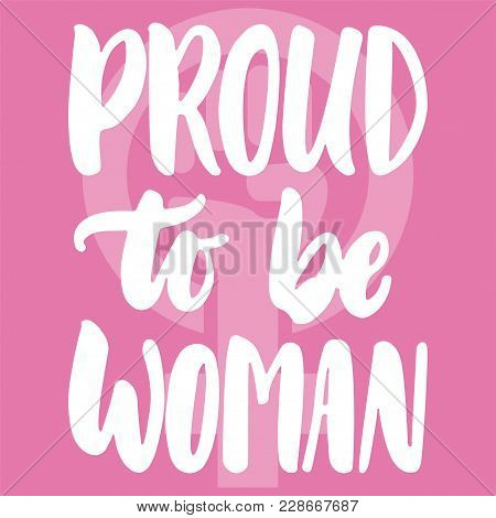 Proud To Be Woman - Hand Drawn Lettering Phrase About Girl, Female, Feminism On The Pink Background.